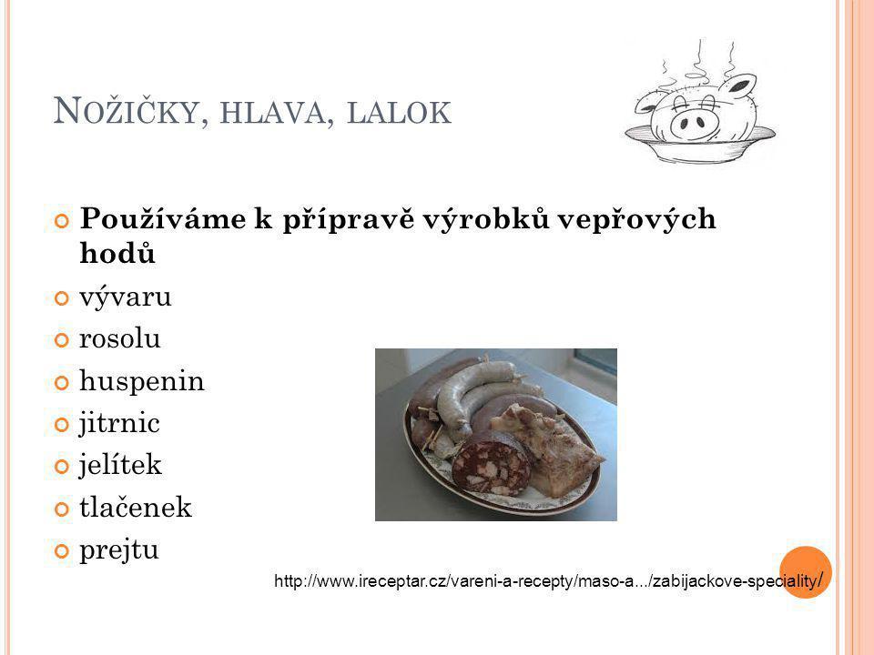 N OŽIČKY, HLAVA, LALOK Používáme k přípravě výrobků vepřových hodů vývaru rosolu huspenin jitrnic jelítek tlačenek prejtu http://www.ireceptar.cz/vareni-a-recepty/maso-a.../zabijackove-speciality /