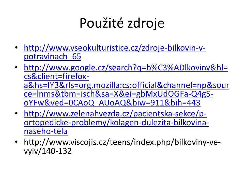Použité zdroje http://www.vseokulturistice.cz/zdroje-bilkovin-v- potravinach_65 http://www.vseokulturistice.cz/zdroje-bilkovin-v- potravinach_65 http://www.google.cz/search?q=b%C3%ADlkoviny&hl= cs&client=firefox- a&hs=IY3&rls=org.mozilla:cs:official&channel=np&sour ce=lnms&tbm=isch&sa=X&ei=gbMxUdOGFa-Q4gS- oYFw&ved=0CAoQ_AUoAQ&biw=911&bih=443 http://www.google.cz/search?q=b%C3%ADlkoviny&hl= cs&client=firefox- a&hs=IY3&rls=org.mozilla:cs:official&channel=np&sour ce=lnms&tbm=isch&sa=X&ei=gbMxUdOGFa-Q4gS- oYFw&ved=0CAoQ_AUoAQ&biw=911&bih=443 http://www.zelenahvezda.cz/pacientska-sekce/p- ortopedicke-problemy/kolagen-dulezita-bilkovina- naseho-tela http://www.zelenahvezda.cz/pacientska-sekce/p- ortopedicke-problemy/kolagen-dulezita-bilkovina- naseho-tela http://www.viscojis.cz/teens/index.php/bilkoviny-ve- vyiv/140-132