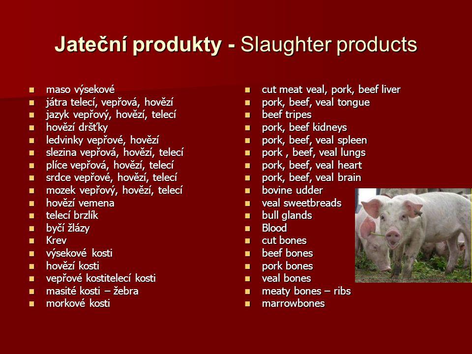 Jateční produkty - Slaughter products maso výsekové maso výsekové játra telecí, vepřová, hovězí játra telecí, vepřová, hovězí jazyk vepřový, hovězí, telecí jazyk vepřový, hovězí, telecí hovězí dršťky hovězí dršťky ledvinky vepřové, hovězí ledvinky vepřové, hovězí slezina vepřová, hovězí, telecí slezina vepřová, hovězí, telecí plíce vepřová, hovězí, telecí plíce vepřová, hovězí, telecí srdce vepřové, hovězí, telecí srdce vepřové, hovězí, telecí mozek vepřový, hovězí, telecí mozek vepřový, hovězí, telecí hovězí vemena hovězí vemena telecí brzlík telecí brzlík byčí žlázy byčí žlázy Krev Krev výsekové kosti výsekové kosti hovězí kosti hovězí kosti vepřové kostitelecí kosti vepřové kostitelecí kosti masité kosti – žebra masité kosti – žebra morkové kosti morkové kosti cut meat veal, pork, beef liver cut meat veal, pork, beef liver pork, beef, veal tongue pork, beef, veal tongue beef tripes beef tripes pork, beef kidneys pork, beef kidneys pork, beef, veal spleen pork, beef, veal spleen pork, beef, veal lungs pork, beef, veal lungs pork, beef, veal heart pork, beef, veal heart pork, beef, veal brain pork, beef, veal brain bovine udder bovine udder veal sweetbreads veal sweetbreads bull glands bull glands Blood Blood cut bones cut bones beef bones beef bones pork bones pork bones veal bones veal bones meaty bones – ribs meaty bones – ribs marrowbones marrowbones