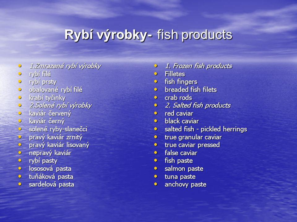 Rybí výrobky- fish products 1.Zmrazené rybí výrobky 1.Zmrazené rybí výrobky rybí filé rybí filé rybí prsty rybí prsty obalované rybí filé obalované rybí filé krabí tyčinky krabí tyčinky 2.Solené rybí výrobky 2.Solené rybí výrobky kaviár červený kaviár červený kaviár černý kaviár černý solené ryby-slanečci solené ryby-slanečci pravý kaviár zrnitý pravý kaviár zrnitý pravý kaviár lisovaný pravý kaviár lisovaný nepravý kaviár nepravý kaviár rybí pasty rybí pasty lososová pasta lososová pasta tuňáková pasta tuňáková pasta sardelová pasta sardelová pasta 1.
