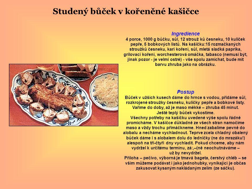 Studený bůček v kořeněné kašičce Ingredience 4 porce, 1000 g bůčku, sůl, 12 strouž ků česneku, 10 kuliček pepře, 5 bobkových listů. Na kašičku:15 rozm