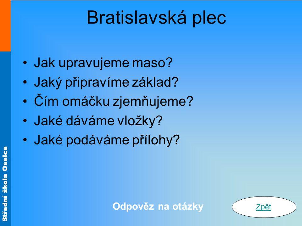 Střední škola Oselce Bratislavská plec Jak upravujeme maso? Jaký připravíme základ? Čím omáčku zjemňujeme? Jaké dáváme vložky? Jaké podáváme přílohy?