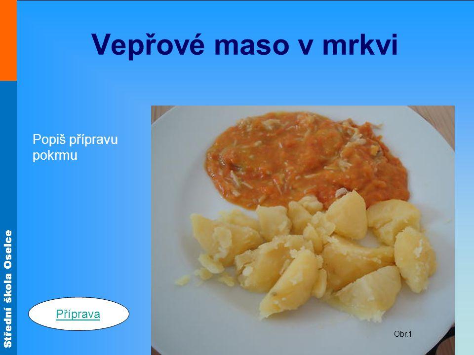 Střední škola Oselce Vepřové maso v mrkvi Popiš přípravu pokrmu Obr.1 Příprava