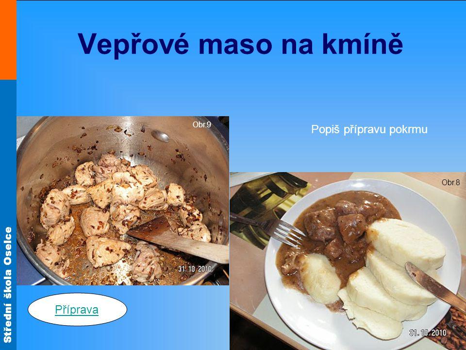 Střední škola Oselce Vepřové maso na kmíně Obr.9 Obr.8 Popiš přípravu pokrmu Příprava