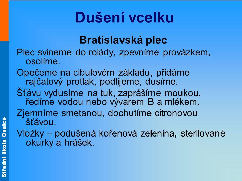 Střední škola Oselce Bratislavská plec Plec svineme do rolády, zpevníme provázkem, osolíme. Opečeme na cibulovém základu, přidáme rajčatový protlak, p