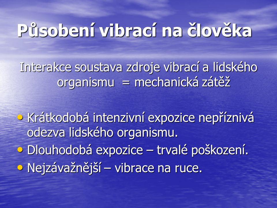 Působení vibrací na člověka Interakce soustava zdroje vibrací a lidského organismu = mechanická zátěž Krátkodobá intenzivní expozice nepříznivá odezva