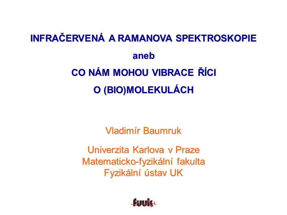 INFRAČERVENÁ A RAMANOVA SPEKTROSKOPIE aneb CO NÁM MOHOU VIBRACE ŘÍCI O (BIO)MOLEKULÁCH Vladimír Baumruk Univerzita Karlova v Praze Matematicko-fyzikál
