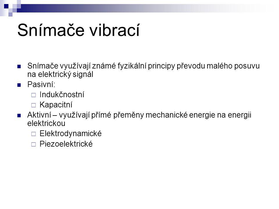Snímače vibrací Snímače využívají známé fyzikální principy převodu malého posuvu na elektrický signál Pasivní:  Indukčnostní  Kapacitní Aktivní – využívají přímé přeměny mechanické energie na energii elektrickou  Elektrodynamické  Piezoelektrické