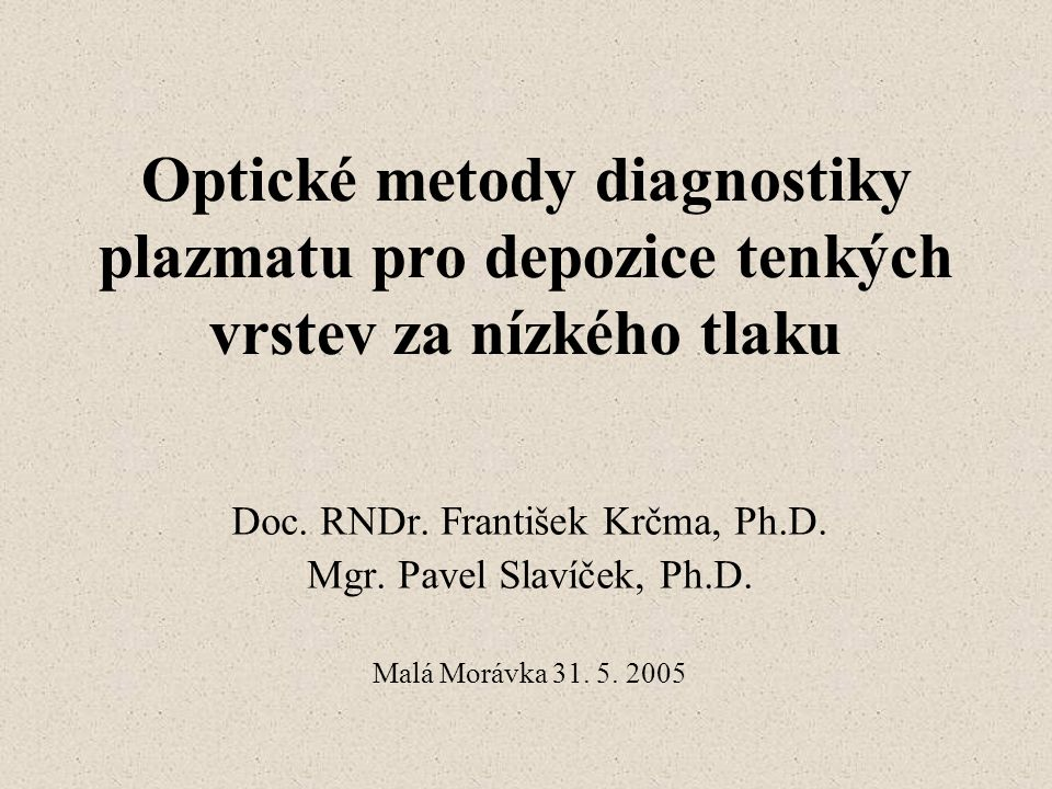 Optické metody diagnostiky plazmatu pro depozice tenkých vrstev za nízkého tlaku Doc. RNDr. František Krčma, Ph.D. Mgr. Pavel Slavíček, Ph.D. Malá Mor