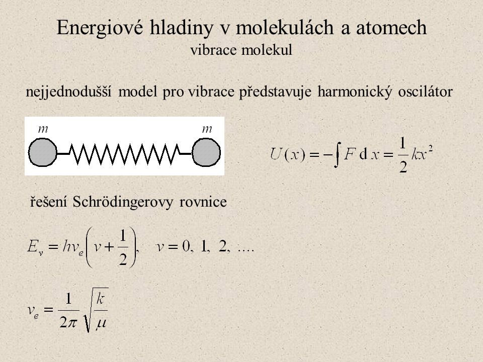 Energiové hladiny v molekulách a atomech vibrace molekul nejjednodušší model pro vibrace představuje harmonický oscilátor řešení Schrödingerovy rovnic