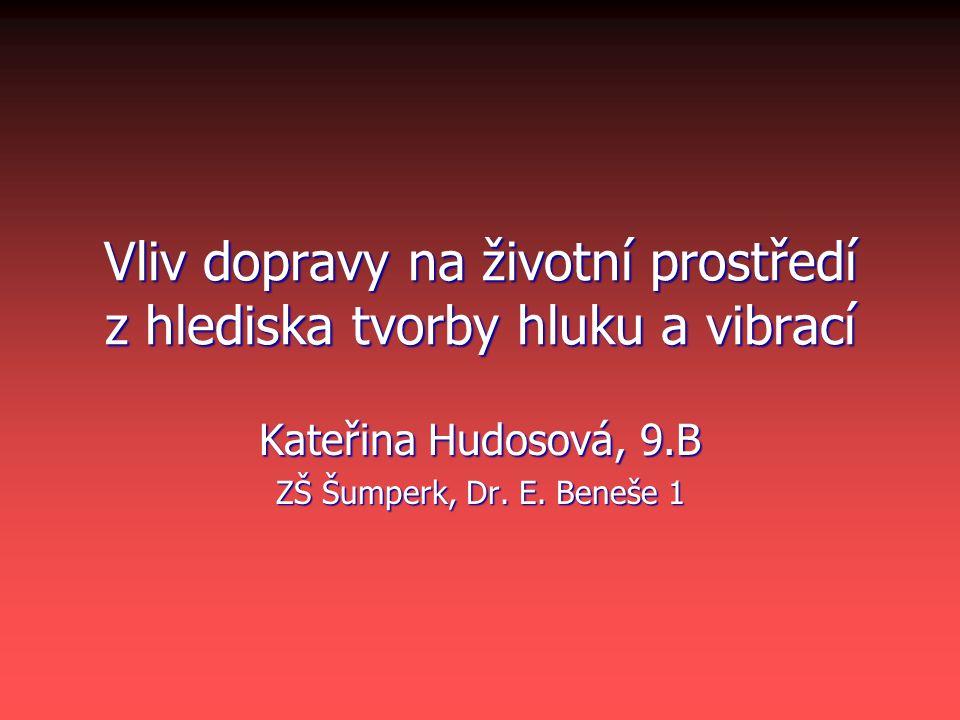 Vliv dopravy na životní prostředí z hlediska tvorby hluku a vibrací Kateřina Hudosová, 9.B ZŠ Šumperk, Dr. E. Beneše 1