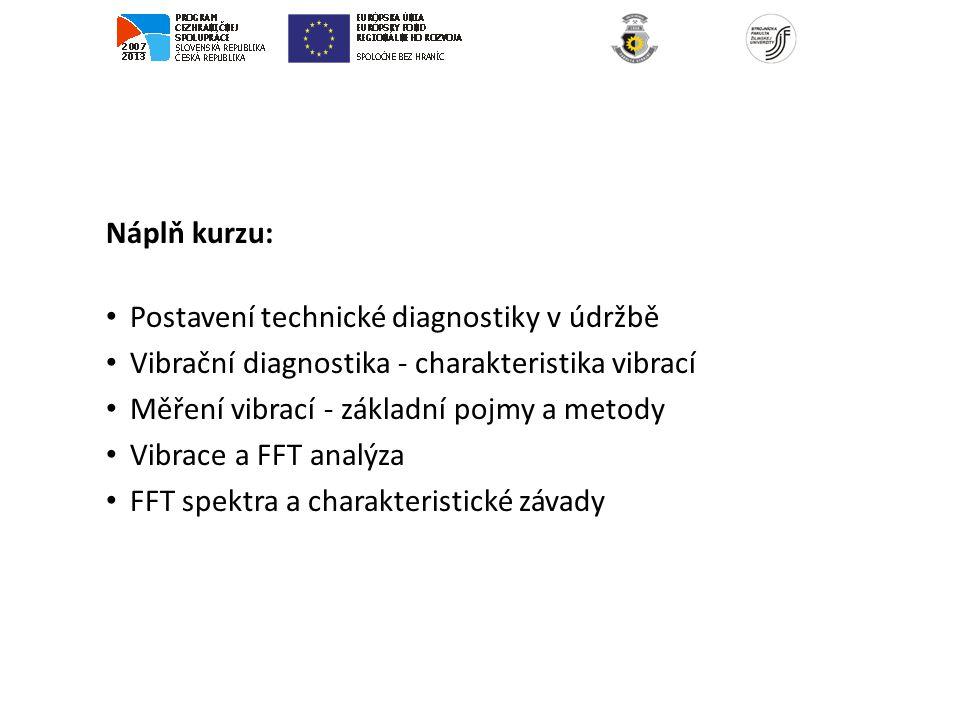 Náplň kurzu: Postavení technické diagnostiky v údržbě Vibrační diagnostika - charakteristika vibrací Měření vibrací - základní pojmy a metody Vibrace a FFT analýza FFT spektra a charakteristické závady