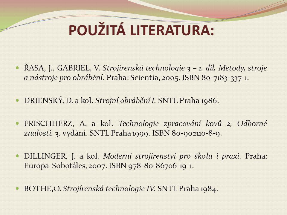 POUŽITÁ LITERATURA: ŘASA, J., GABRIEL, V. Strojírenská technologie 3 – 1. díl, Metody, stroje a nástroje pro obrábění. Praha: Scientia, 2005. ISBN 80-