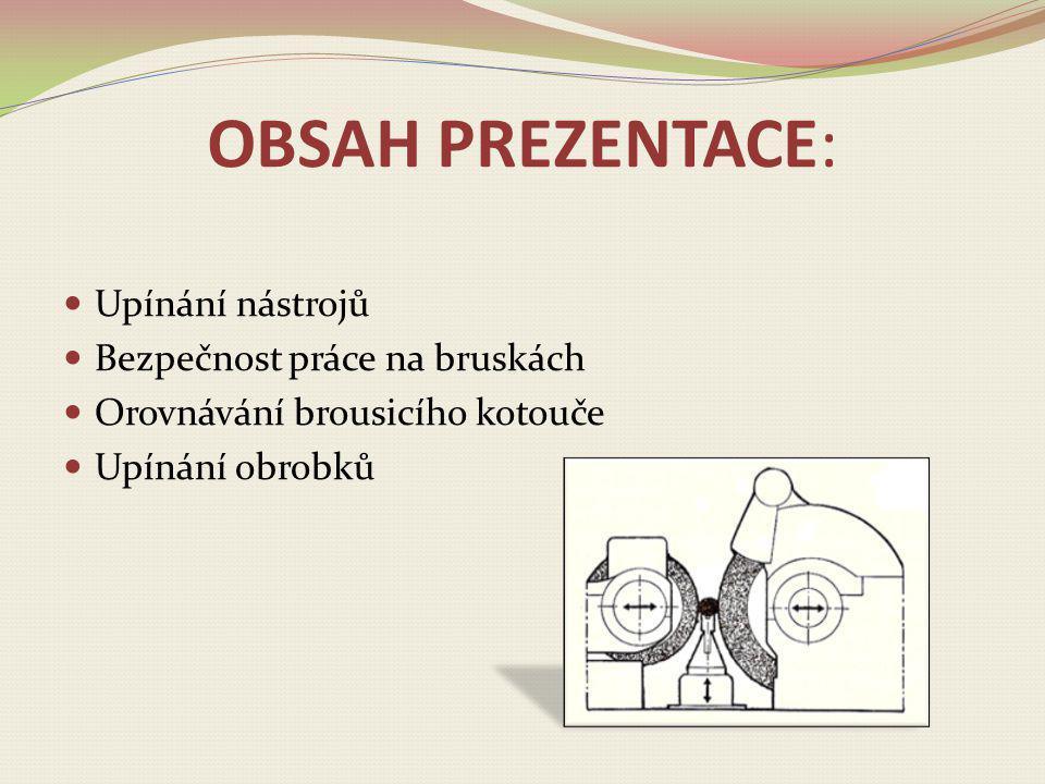 OBSAH PREZENTACE: Upínání nástrojů Bezpečnost práce na bruskách Orovnávání brousicího kotouče Upínání obrobků