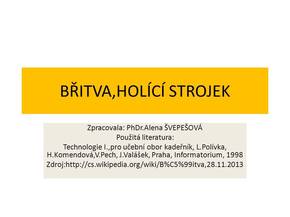 BŘITVA,HOLÍCÍ STROJEK Zpracovala: PhDr.Alena ŠVEPEŠOVÁ Použitá literatura: Technologie I.,pro učební obor kadeřník, L.Polívka, H.Komendová,V.Pech, J.Valášek, Praha, Informatorium, 1998 Zdroj:http://cs.wikipedia.org/wiki/B%C5%99itva,28.11.2013