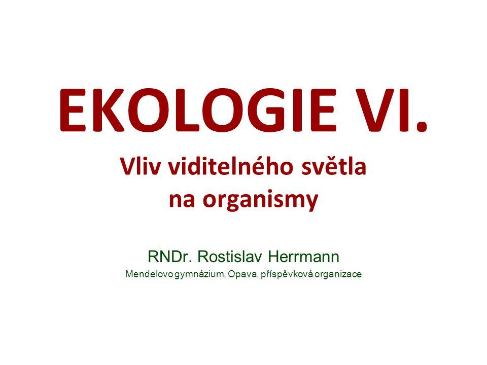 EKOLOGIE VI. Vliv viditelného světla na organismy RNDr. Rostislav Herrmann Mendelovo gymnázium, Opava, příspěvková organizace