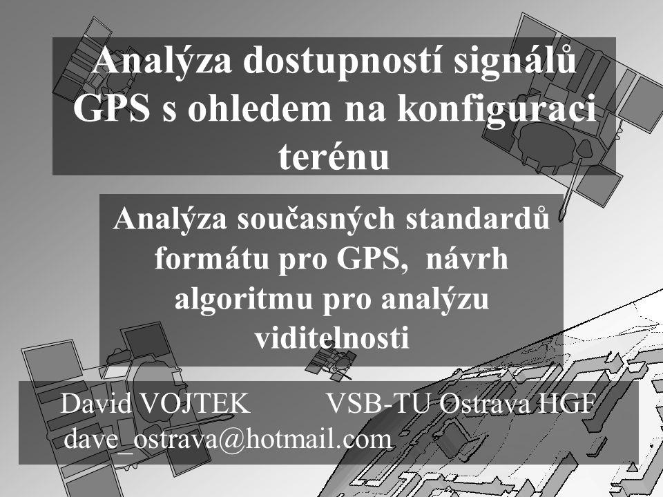 Analýza dostupností signálů GPS s ohledem na konfiguraci terénu Analýza současných standardů formátu pro GPS, návrh algoritmu pro analýzu viditelnosti David VOJTEK VSB-TU Ostrava HGF dave_ostrava@hotmail.com