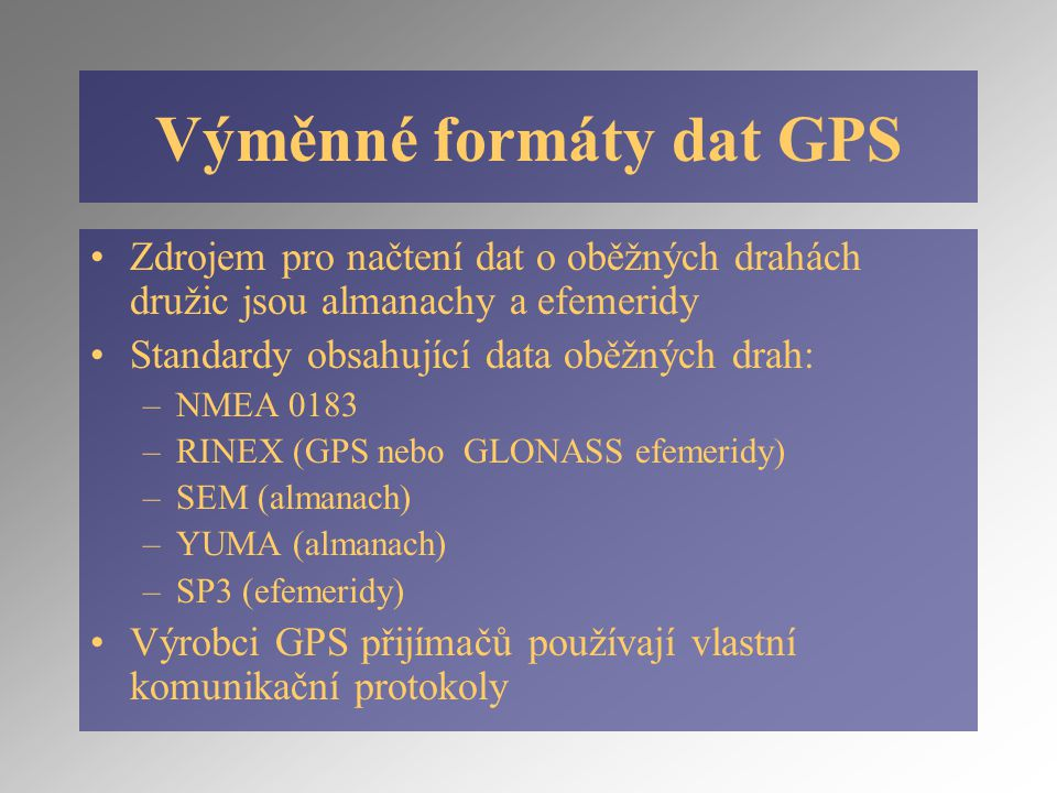 Výměnné formáty dat GPS Zdrojem pro načtení dat o oběžných drahách družic jsou almanachy a efemeridy Standardy obsahující data oběžných drah: –NMEA 0183 –RINEX (GPS nebo GLONASS efemeridy) –SEM (almanach) –YUMA (almanach) –SP3 (efemeridy) Výrobci GPS přijímačů používají vlastní komunikační protokoly