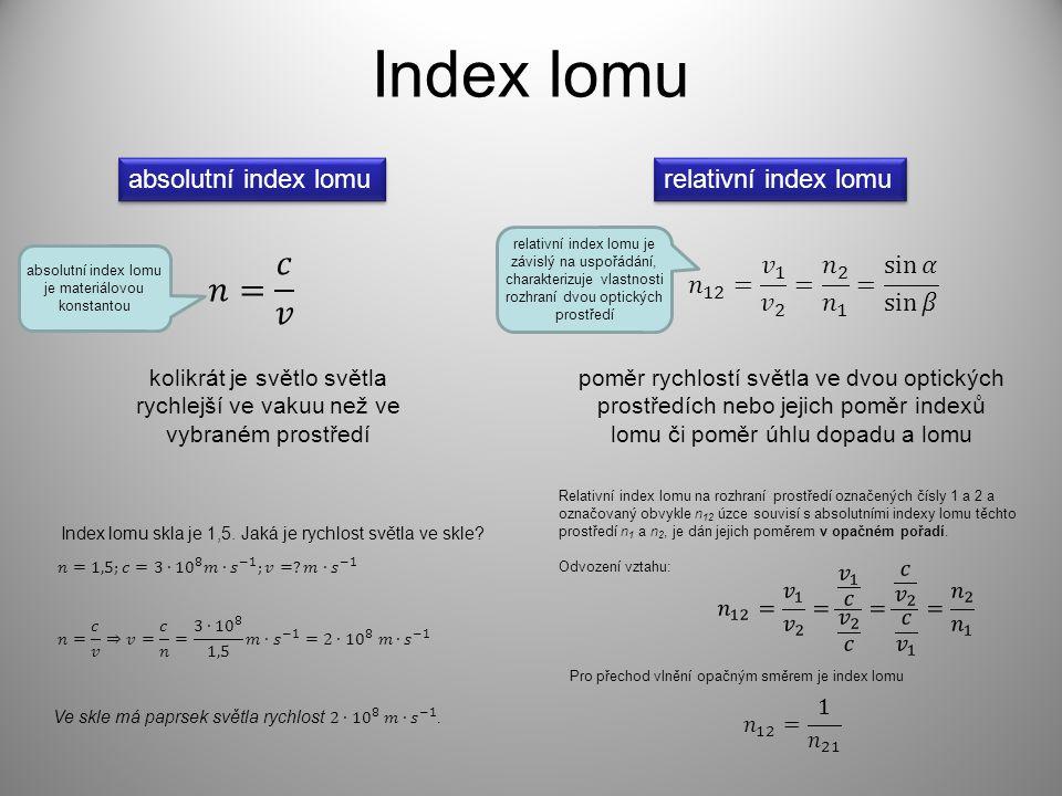Index lomu absolutní index lomu relativní index lomu kolikrát je světlo světla rychlejší ve vakuu než ve vybraném prostředí poměr rychlostí světla ve dvou optických prostředích nebo jejich poměr indexů lomu či poměr úhlu dopadu a lomu Index lomu skla je 1,5.