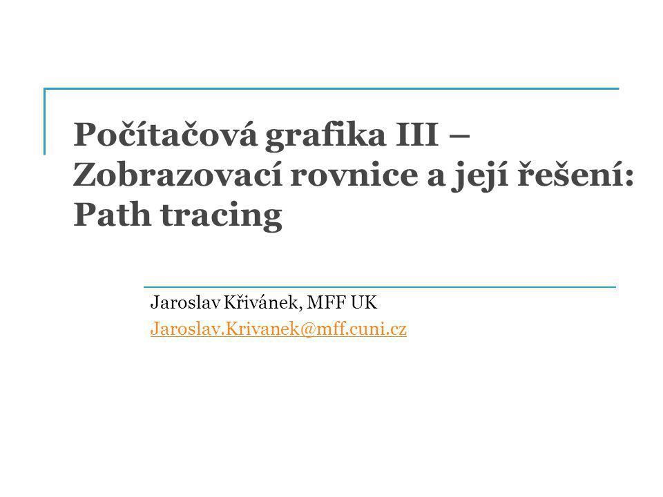 Počítačová grafika III – Zobrazovací rovnice a její řešení: Path tracing Jaroslav Křivánek, MFF UK Jaroslav.Krivanek@mff.cuni.cz