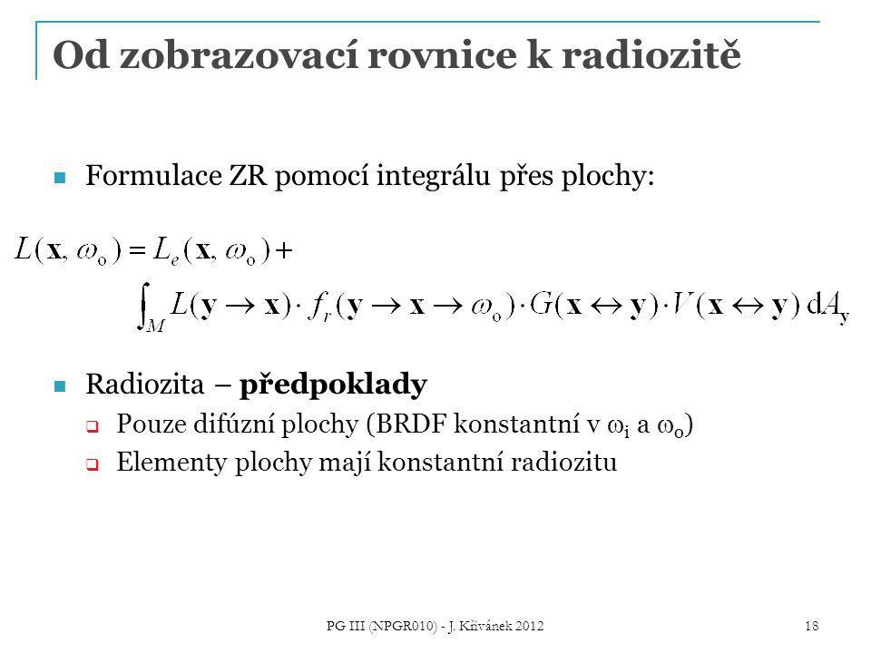 Od zobrazovací rovnice k radiozitě Formulace ZR pomocí integrálu přes plochy: Radiozita – předpoklady  Pouze difúzní plochy (BRDF konstantní v  i a  o )  Elementy plochy mají konstantní radiozitu 18 PG III (NPGR010) - J.