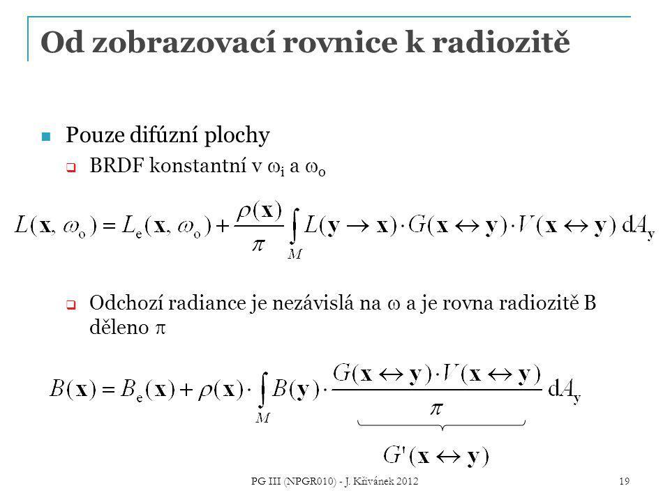 Od zobrazovací rovnice k radiozitě Pouze difúzní plochy  BRDF konstantní v  i a  o  Odchozí radiance je nezávislá na  a je rovna radiozitě B děleno  19 PG III (NPGR010) - J.