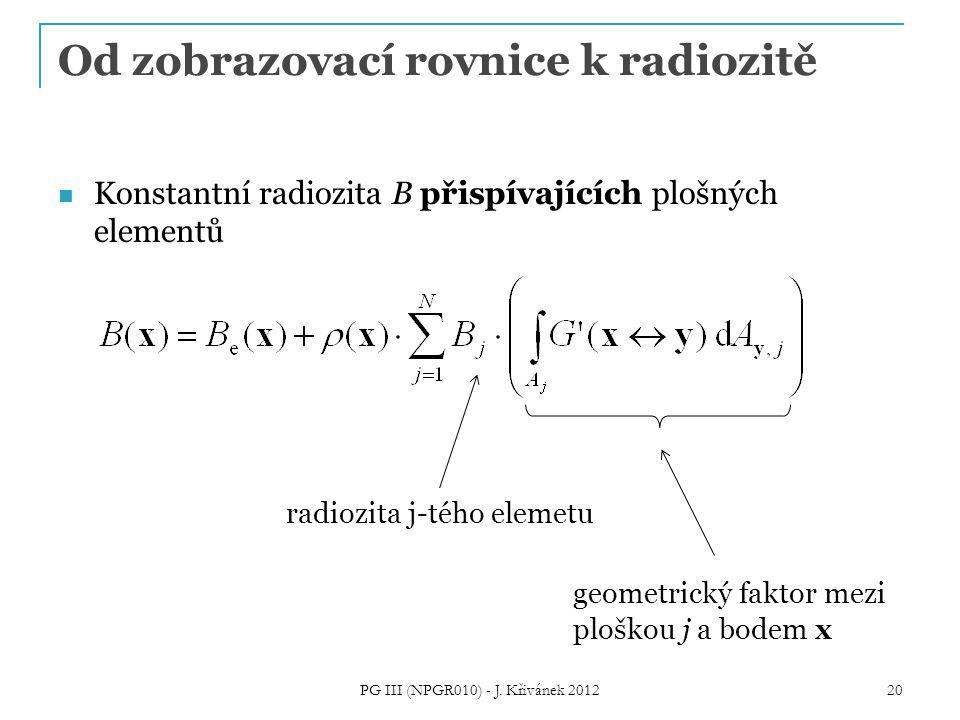 Od zobrazovací rovnice k radiozitě Konstantní radiozita B přispívajících plošných elementů radiozita j-tého elemetu geometrický faktor mezi ploškou j a bodem x 20 PG III (NPGR010) - J.