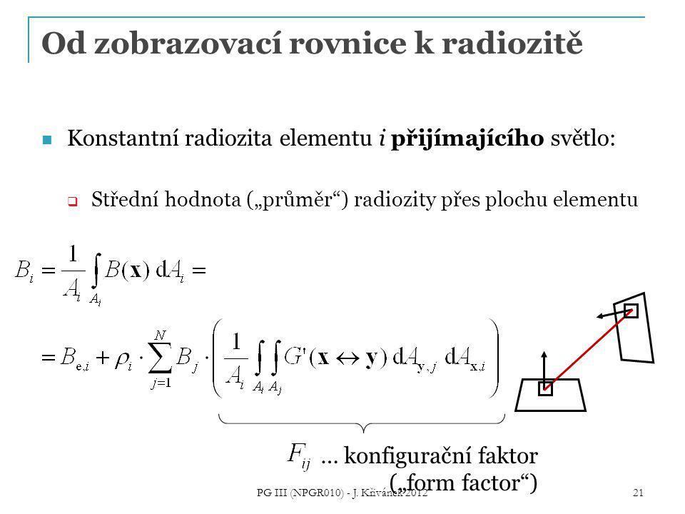 """Od zobrazovací rovnice k radiozitě Konstantní radiozita elementu i přijímajícího světlo:  Střední hodnota (""""průměr ) radiozity přes plochu elementu … konfigurační faktor (""""form factor ) 21 PG III (NPGR010) - J."""
