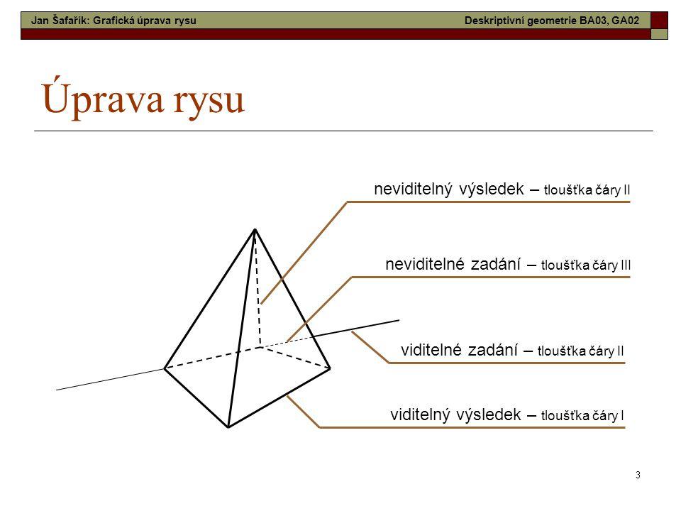 3 Úprava rysu neviditelný výsledek – tloušťka čáry II neviditelné zadání – tloušťka čáry III viditelné zadání – tloušťka čáry II viditelný výsledek – tloušťka čáry I Jan Šafařík: Grafická úprava rysuDeskriptivní geometrie BA03, GA02