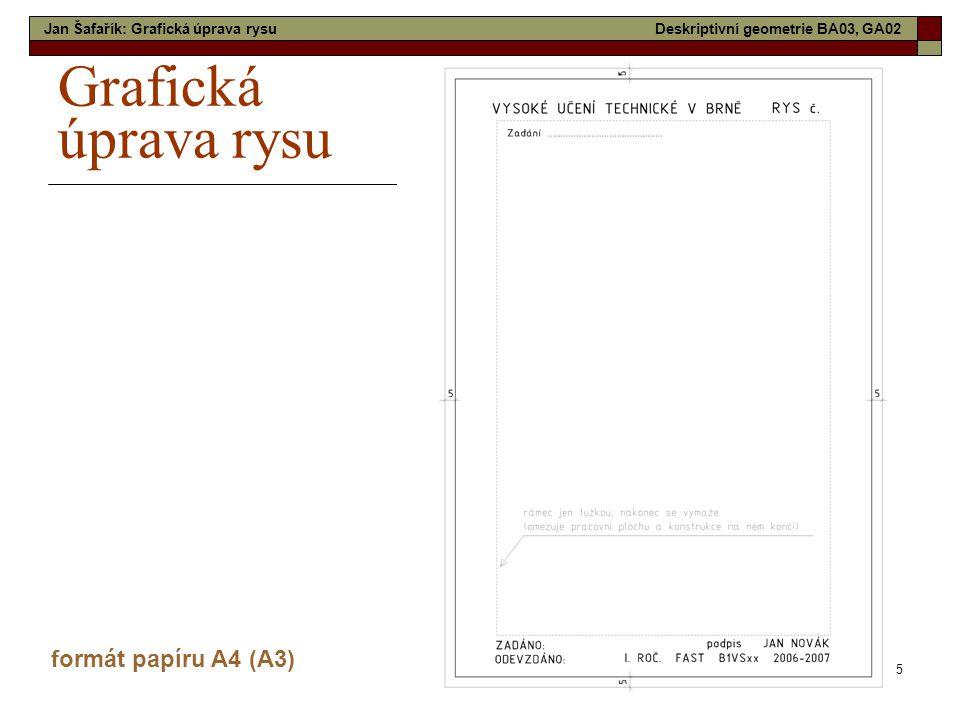 5 Grafická úprava rysu formát papíru A4 (A3) Jan Šafařík: Grafická úprava rysuDeskriptivní geometrie BA03, GA02