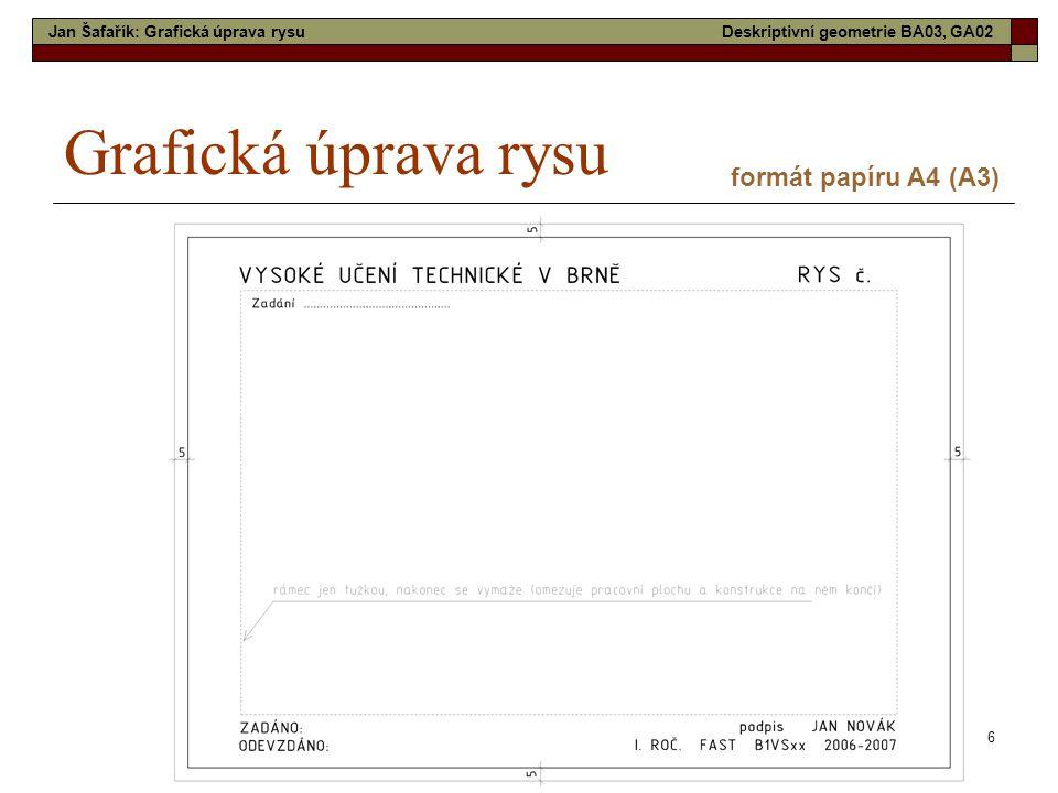 6 Grafická úprava rysu formát papíru A4 (A3) Jan Šafařík: Grafická úprava rysuDeskriptivní geometrie BA03, GA02
