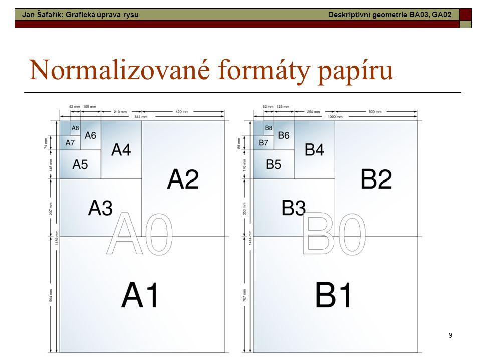 9 Normalizované formáty papíru Jan Šafařík: Grafická úprava rysuDeskriptivní geometrie BA03, GA02
