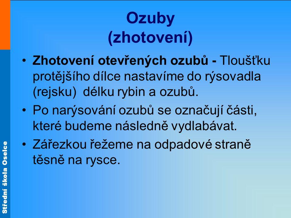 Střední škola Oselce Ozuby (zhotovení) Zhotovení otevřených ozubů - Tloušťku protějšího dílce nastavíme do rýsovadla (rejsku) délku rybin a ozubů. Po