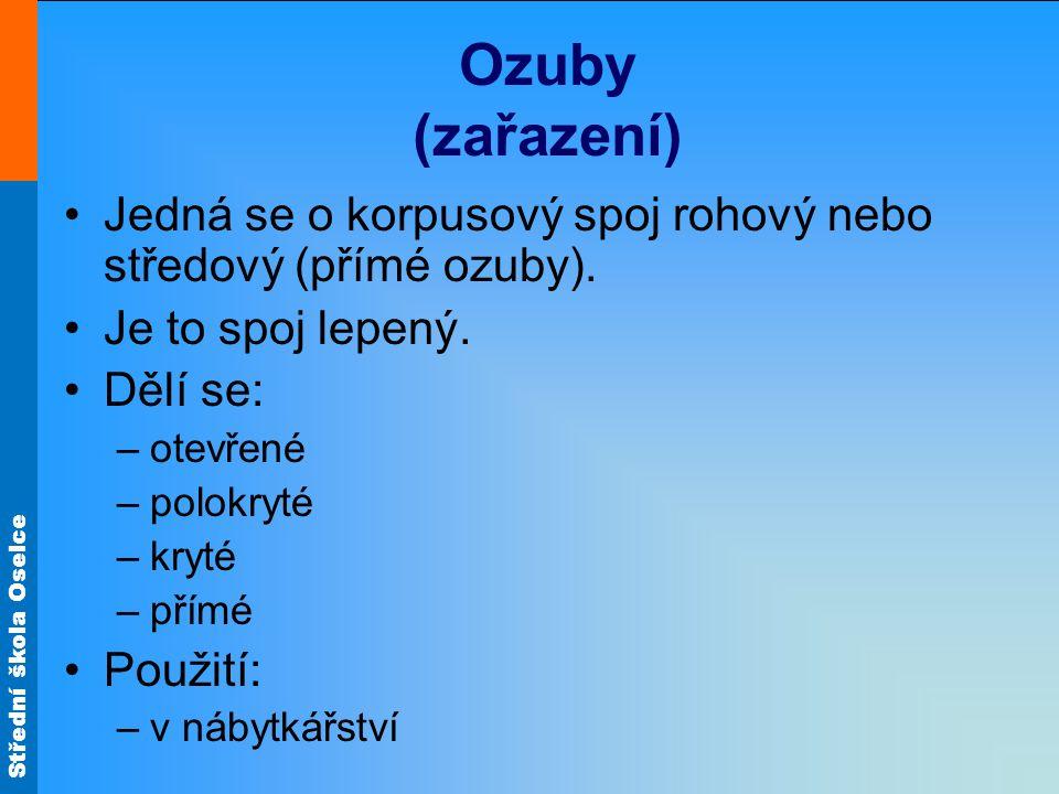 Střední škola Oselce Ozuby (zařazení) Jedná se o korpusový spoj rohový nebo středový (přímé ozuby). Je to spoj lepený. Dělí se: –otevřené –polokryté –