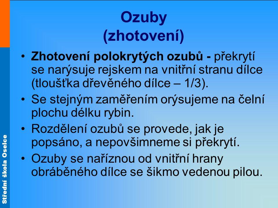 Střední škola Oselce Ozuby (zhotovení) Zhotovení polokrytých ozubů - překrytí se narýsuje rejskem na vnitřní stranu dílce (tloušťka dřevěného dílce – 1/3).