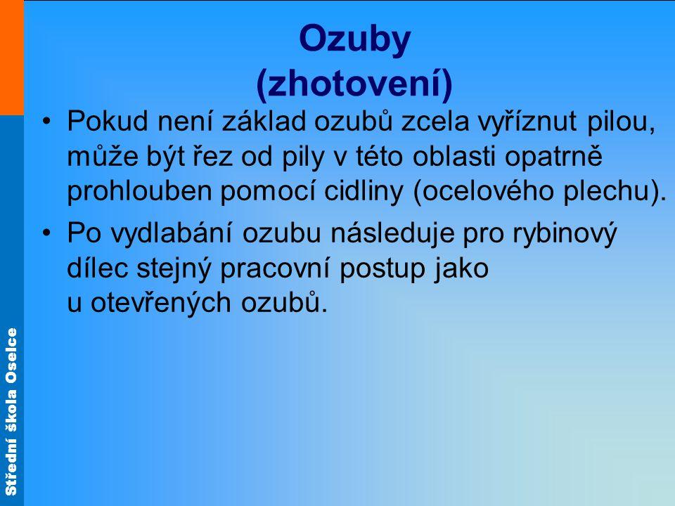 Střední škola Oselce Ozuby (zhotovení) Pokud není základ ozubů zcela vyříznut pilou, může být řez od pily v této oblasti opatrně prohlouben pomocí cidliny (ocelového plechu).
