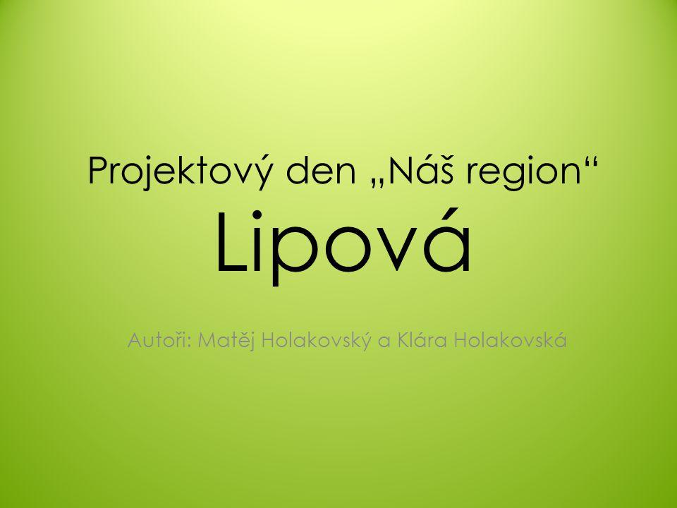 """Projektový den """"Náš region Lipová Autoři: Matěj Holakovský a Klára Holakovská"""