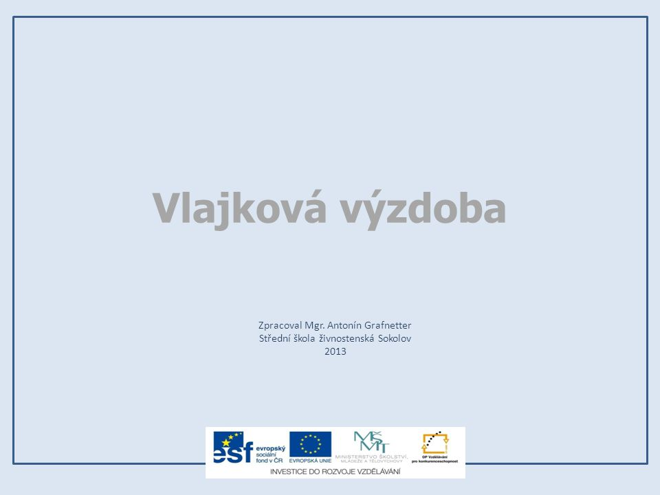 Vlajková výzdoba Zpracoval Mgr. Antonín Grafnetter Střední škola živnostenská Sokolov 2013