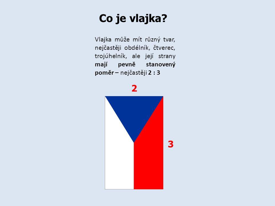 Vlajka může mít různý tvar, nejčastěji obdélník, čtverec, trojúhelník, ale její strany mají pevně stanovený poměr – nejčastěji 2 : 3 Co je vlajka? 2 3
