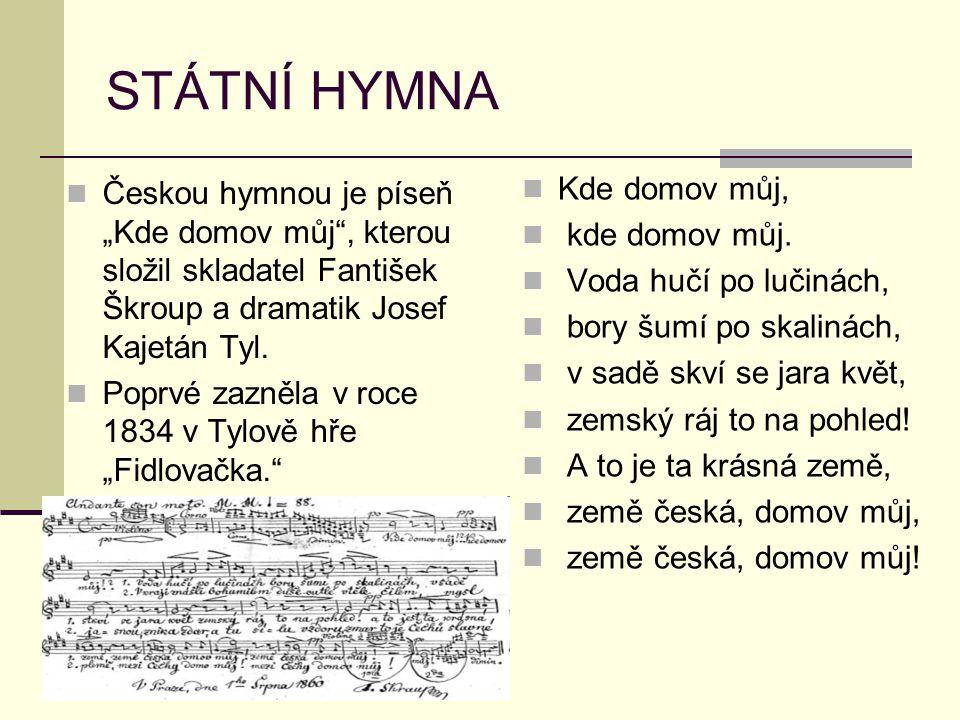 """STÁTNÍ HYMNA Českou hymnou je píseň """"Kde domov můj"""", kterou složil skladatel Fantišek Škroup a dramatik Josef Kajetán Tyl. Poprvé zazněla v roce 1834"""