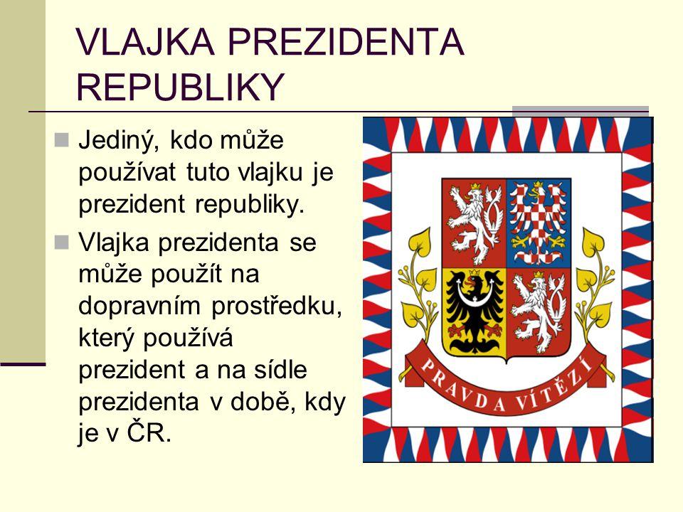 VLAJKA PREZIDENTA REPUBLIKY Jediný, kdo může používat tuto vlajku je prezident republiky. Vlajka prezidenta se může použít na dopravním prostředku, kt