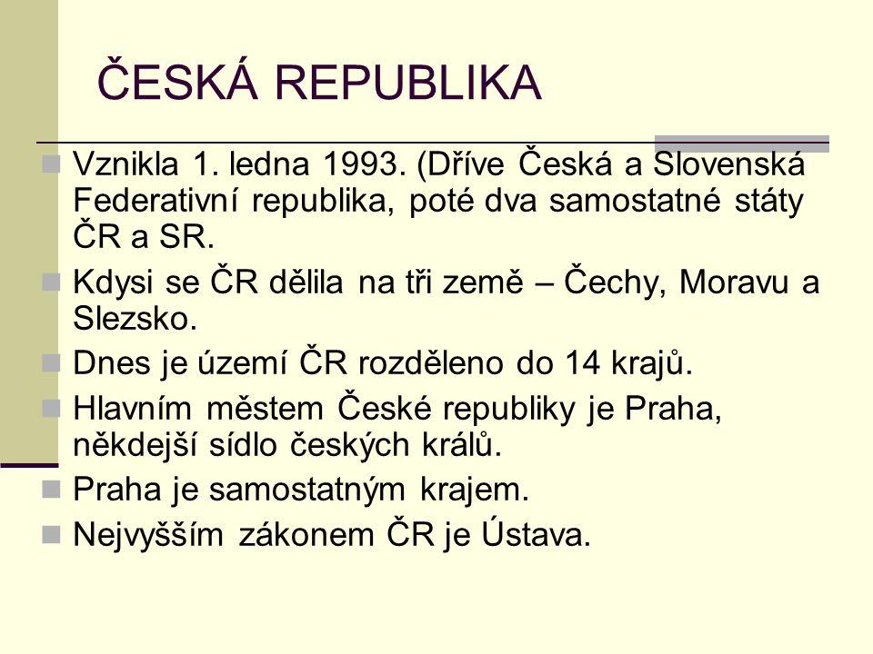 ČESKÁ REPUBLIKA Vznikla 1. ledna 1993. (Dříve Česká a Slovenská Federativní republika, poté dva samostatné státy ČR a SR. Kdysi se ČR dělila na tři ze