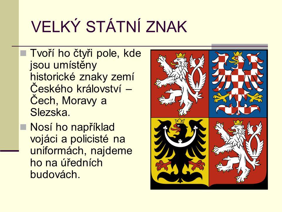 VELKÝ STÁTNÍ ZNAK Tvoří ho čtyři pole, kde jsou umístěny historické znaky zemí Českého království – Čech, Moravy a Slezska. Nosí ho například vojáci a