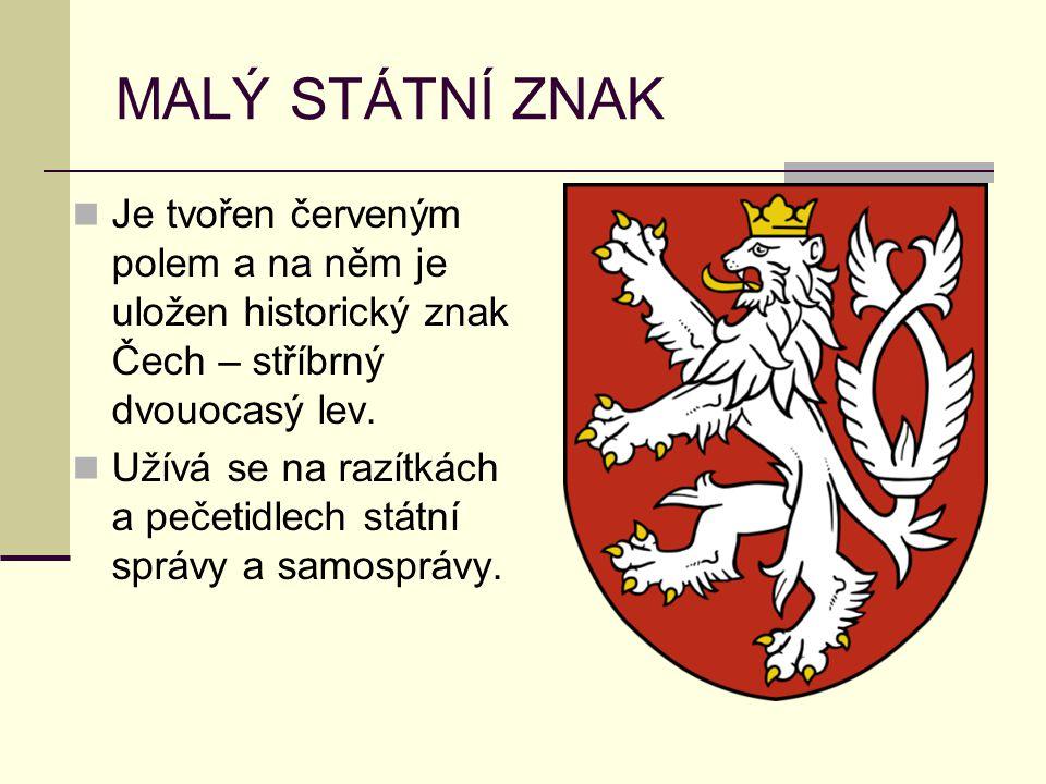 MALÝ STÁTNÍ ZNAK Je tvořen červeným polem a na něm je uložen historický znak Čech – stříbrný dvouocasý lev. Užívá se na razítkách a pečetidlech státní