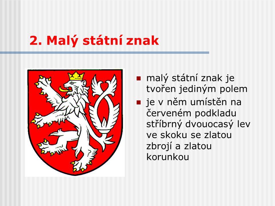 2. Malý státní znak malý státní znak je tvořen jediným polem je v něm umístěn na červeném podkladu stříbrný dvouocasý lev ve skoku se zlatou zbrojí a