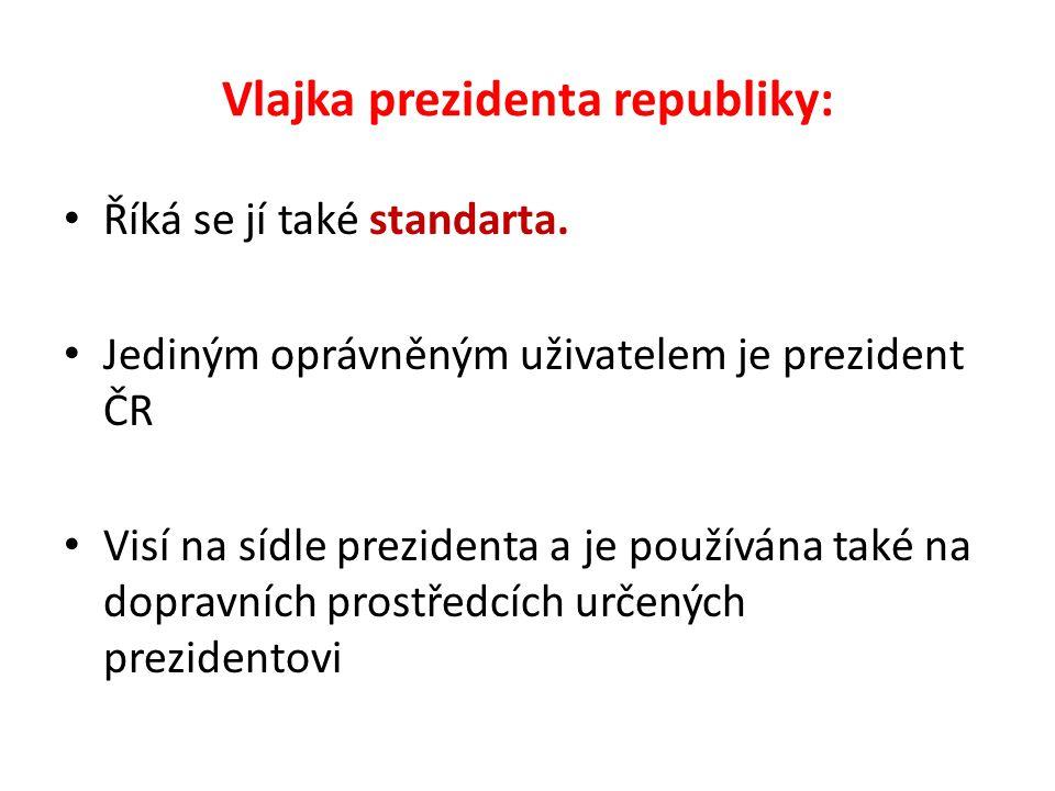 Vlajka prezidenta republiky: Říká se jí také standarta. Jediným oprávněným uživatelem je prezident ČR Visí na sídle prezidenta a je používána také na