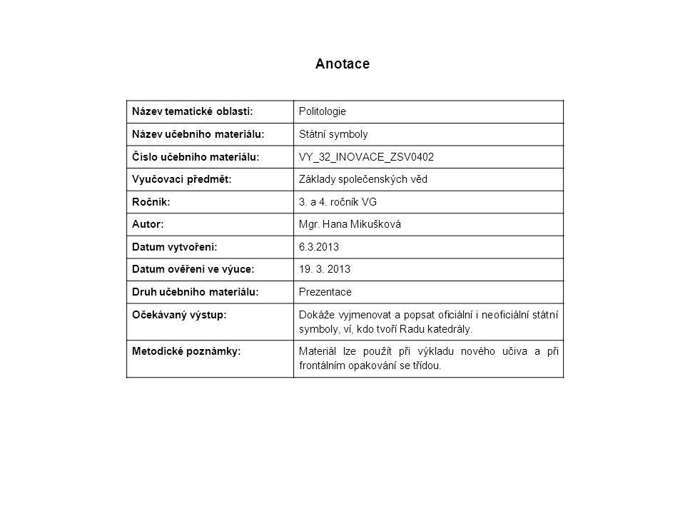 Anotace Název tematické oblasti: Politologie Název učebního materiálu: Státní symboly Číslo učebního materiálu: VY_32_INOVACE_ZSV0402 Vyučovací předmět: Základy společenských věd Ročník: 3.
