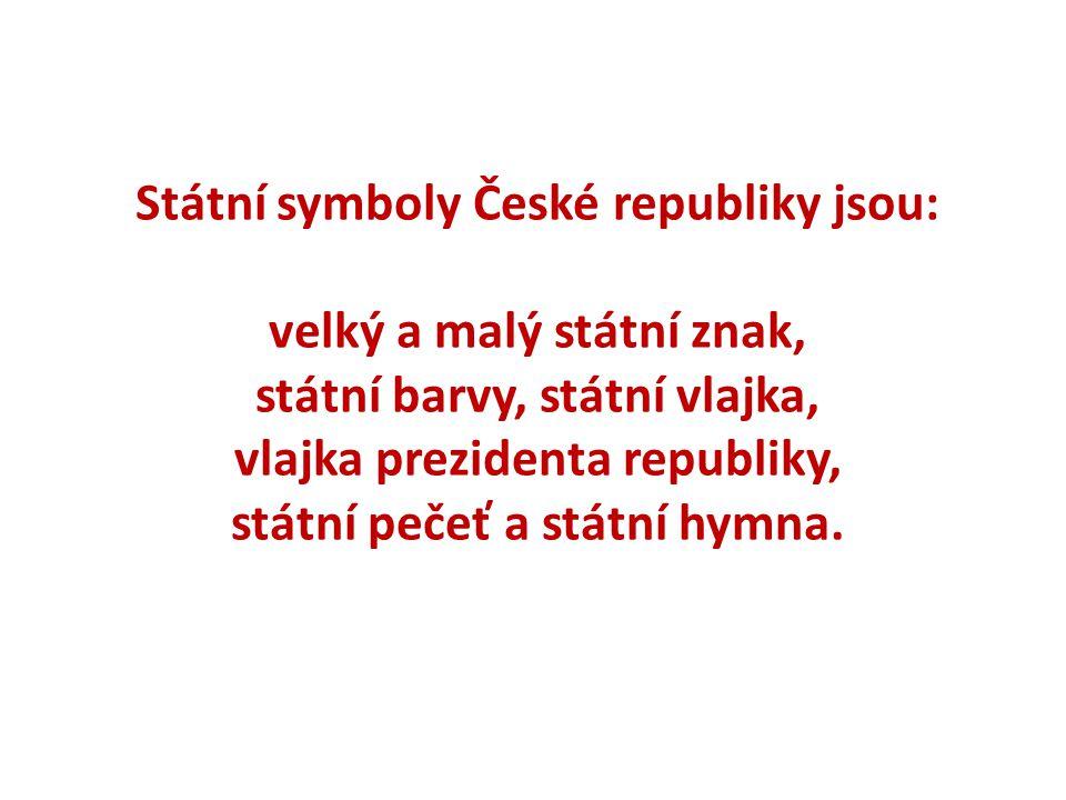 Státní symboly České republiky jsou: velký a malý státní znak, státní barvy, státní vlajka, vlajka prezidenta republiky, státní pečeť a státní hymna.
