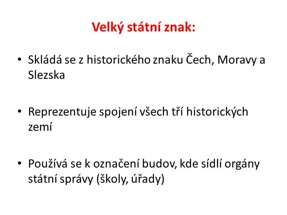 Velký státní znak: Skládá se z historického znaku Čech, Moravy a Slezska Reprezentuje spojení všech tří historických zemí Používá se k označení budov, kde sídlí orgány státní správy (školy, úřady)