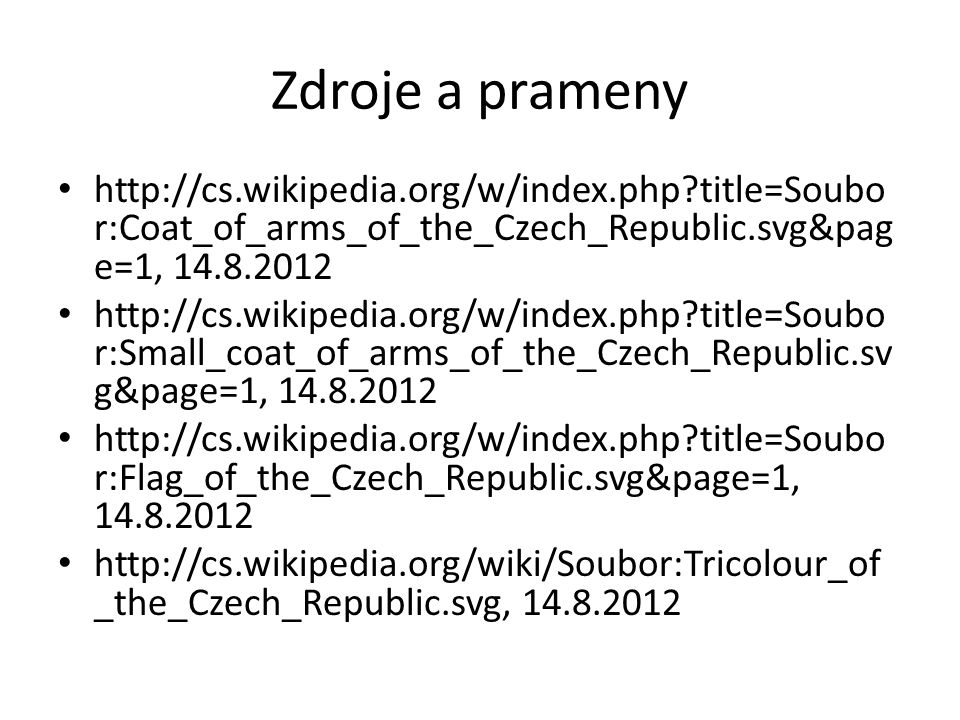 Zdroje a prameny http://cs.wikipedia.org/w/index.php title=Soubo r:Coat_of_arms_of_the_Czech_Republic.svg&pag e=1, 14.8.2012 http://cs.wikipedia.org/w/index.php title=Soubo r:Small_coat_of_arms_of_the_Czech_Republic.sv g&page=1, 14.8.2012 http://cs.wikipedia.org/w/index.php title=Soubo r:Flag_of_the_Czech_Republic.svg&page=1, 14.8.2012 http://cs.wikipedia.org/wiki/Soubor:Tricolour_of _the_Czech_Republic.svg, 14.8.2012